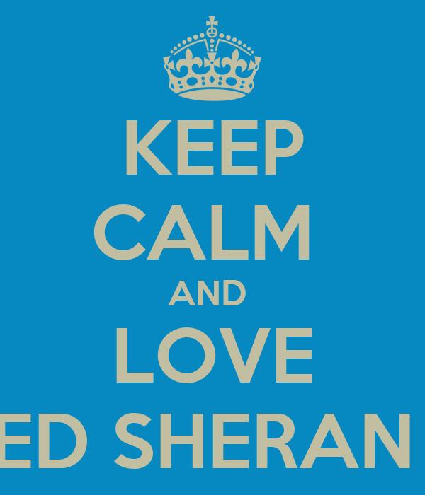 KEEP CALM  AND  LOVE ED SHERAN