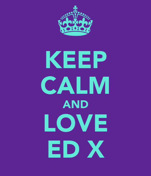 KEEP CALM AND LOVE ED X