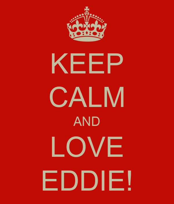 KEEP CALM AND LOVE EDDIE!