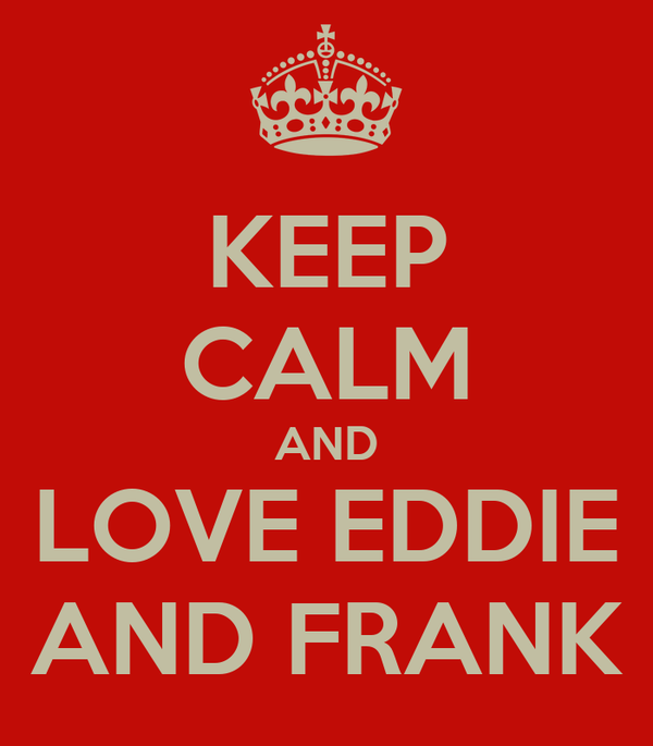 KEEP CALM AND LOVE EDDIE AND FRANK