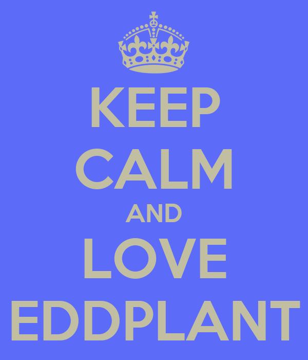KEEP CALM AND LOVE EDDPLANT
