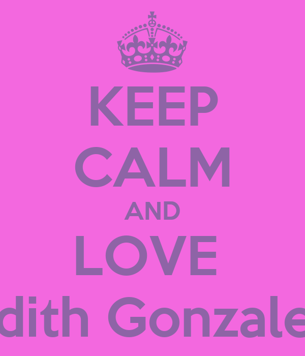 KEEP CALM AND LOVE  Edith Gonzalez