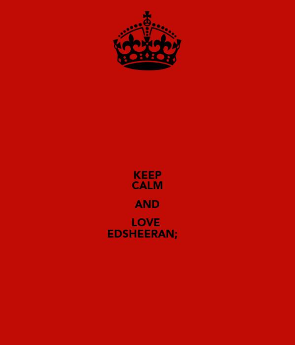 KEEP CALM AND LOVE  EDSHEERAN;♥
