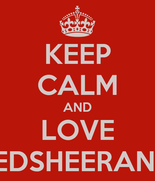 KEEP CALM AND LOVE EDSHEERAN