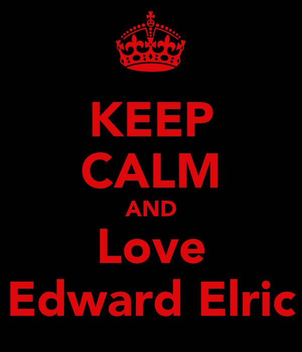 KEEP CALM AND Love Edward Elric