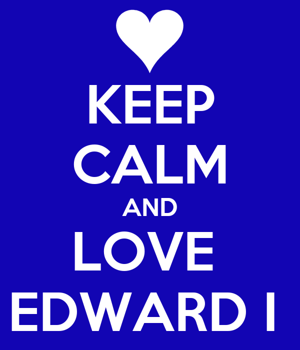 KEEP CALM AND LOVE  EDWARD I