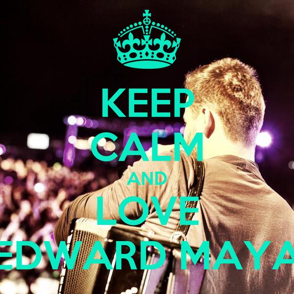 KEEP CALM AND LOVE EDWARD MAYA