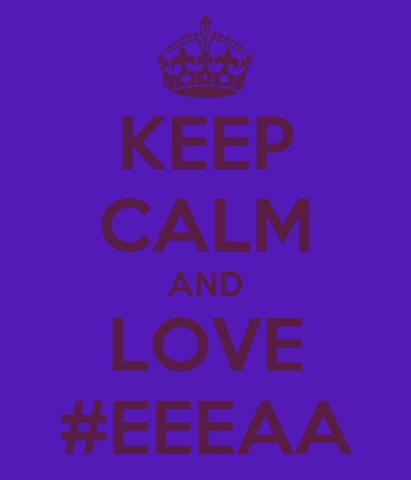 KEEP CALM AND LOVE #EEEAA