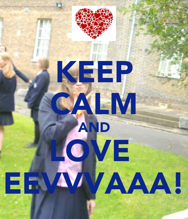KEEP CALM AND LOVE  EEVVVAAA!