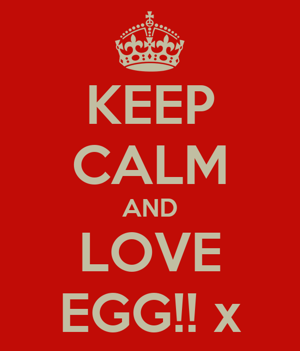 KEEP CALM AND LOVE EGG!! x