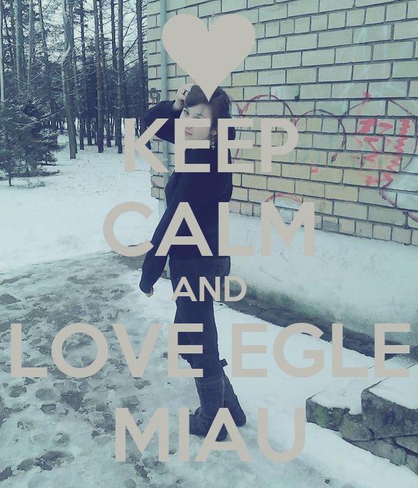 KEEP CALM AND LOVE EGLE MIAU