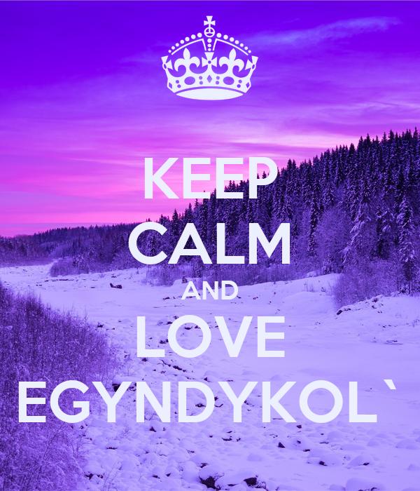 KEEP CALM AND LOVE EGYNDYKOL`