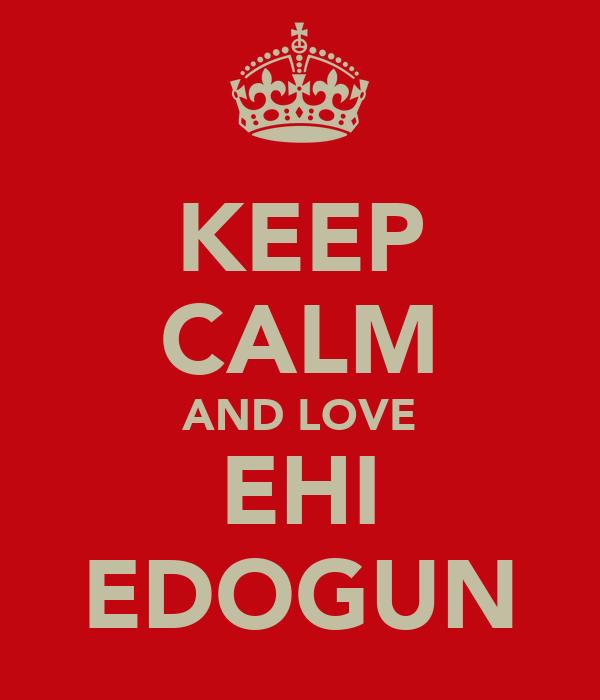 KEEP CALM AND LOVE EHI EDOGUN