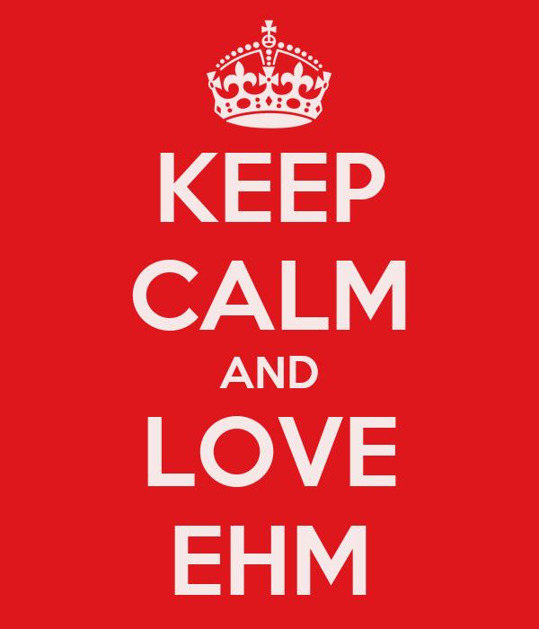KEEP CALM AND LOVE EHM