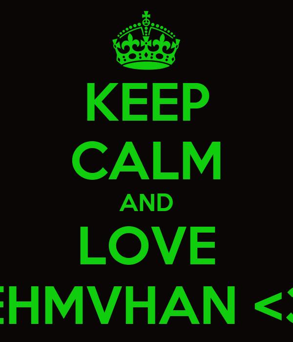 KEEP CALM AND LOVE EHMVHAN <3