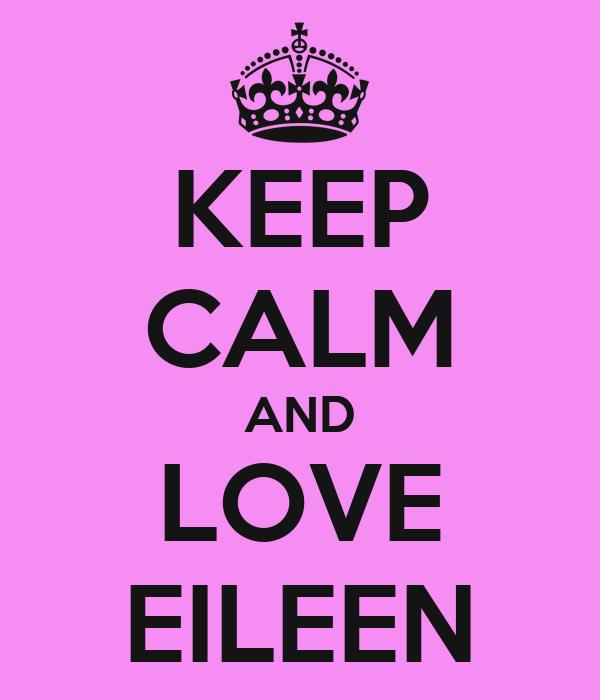 KEEP CALM AND LOVE EILEEN