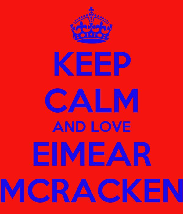 KEEP CALM AND LOVE EIMEAR MCRACKEN