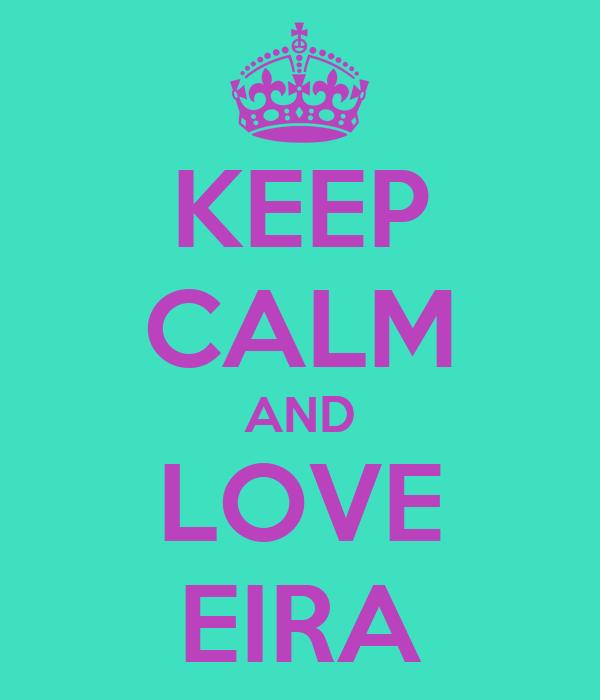 KEEP CALM AND LOVE EIRA
