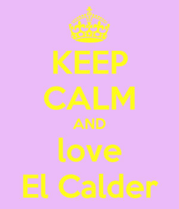 KEEP CALM AND love El Calder