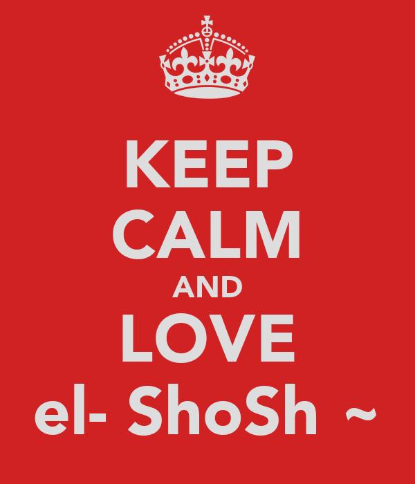 KEEP CALM AND LOVE el- ShoSh ~