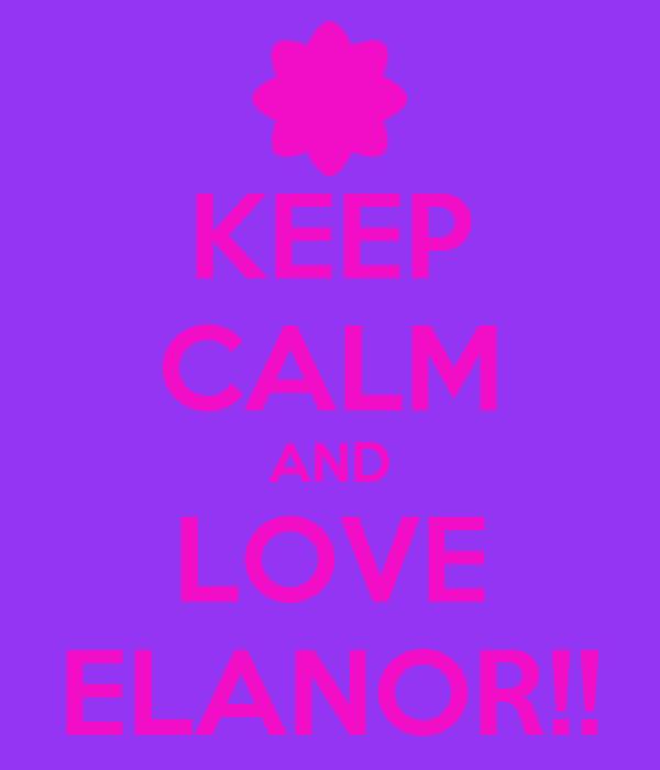 KEEP CALM AND LOVE ELANOR!!