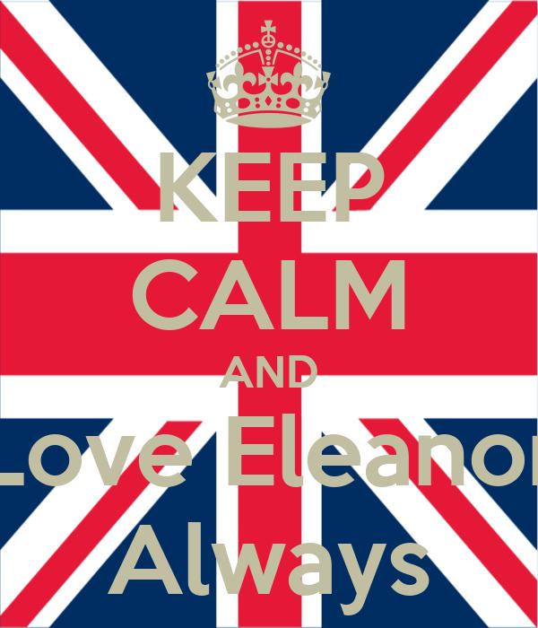 KEEP CALM AND Love Eleanor Always
