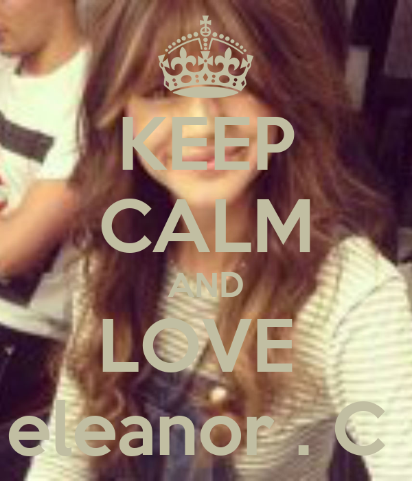 KEEP CALM AND LOVE  eleanor . C