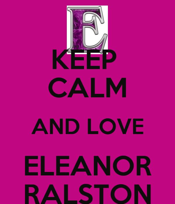 KEEP  CALM AND LOVE ELEANOR RALSTON