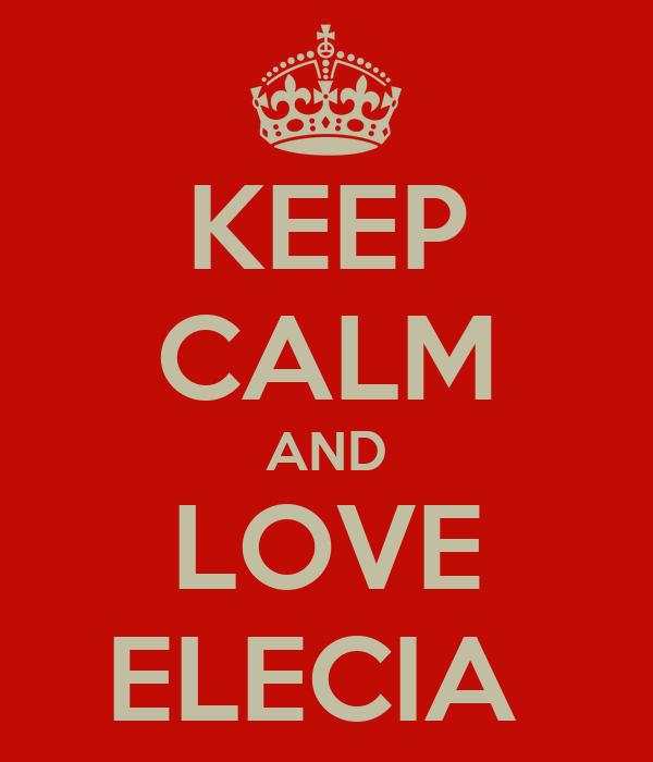 KEEP CALM AND LOVE ELECIA