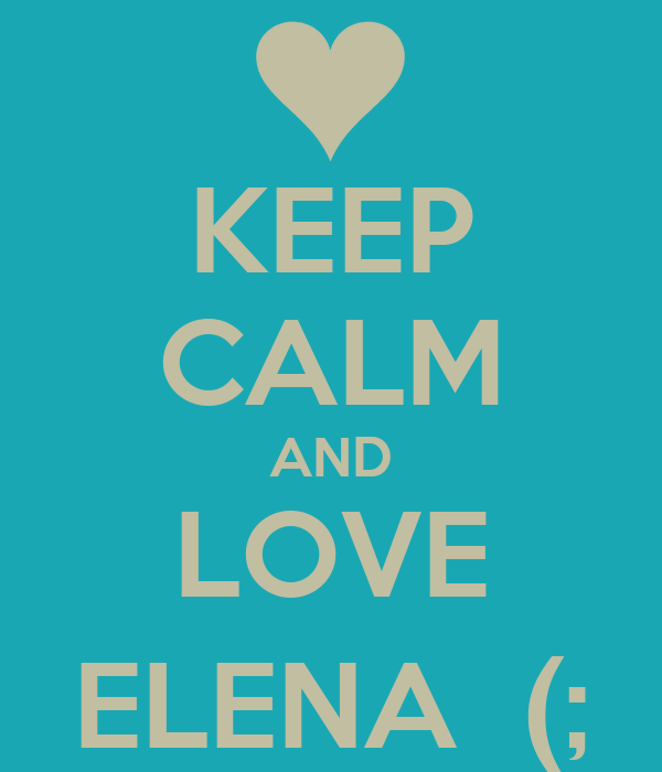 KEEP CALM AND LOVE ELENA  (;