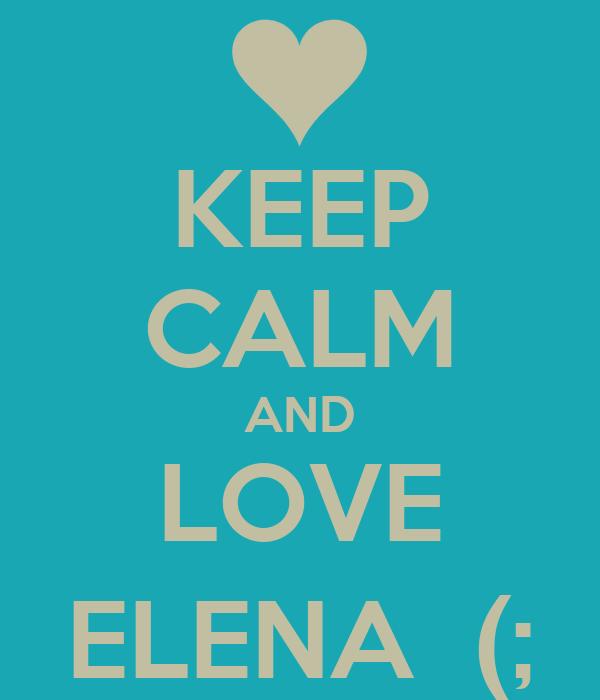 KEEP CALM AND LOVE ELENA  (;