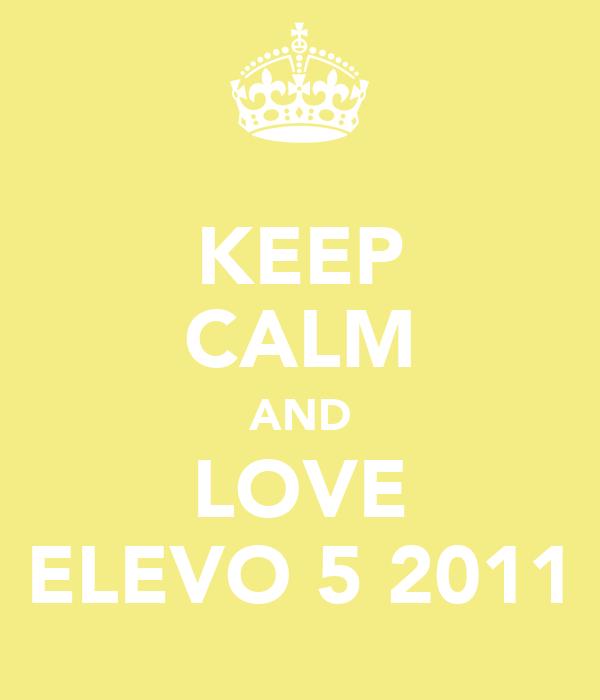 KEEP CALM AND LOVE ELEVO 5 2011