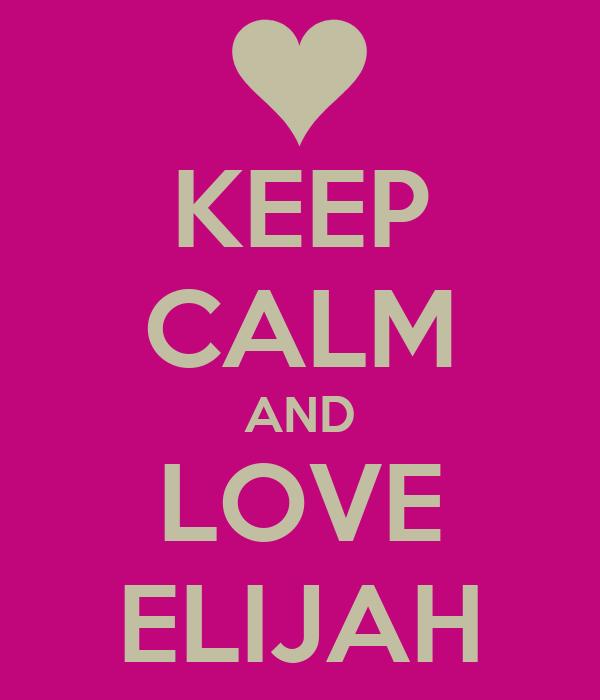KEEP CALM AND LOVE ELIJAH
