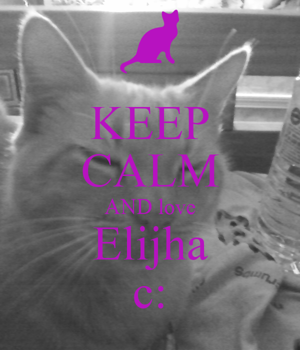 KEEP CALM AND love Elijha c: