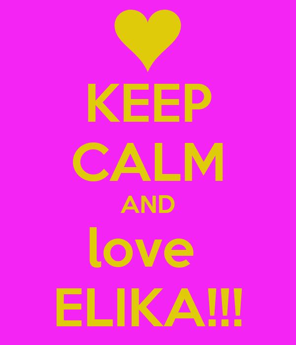 KEEP CALM AND love  ELIKA!!!