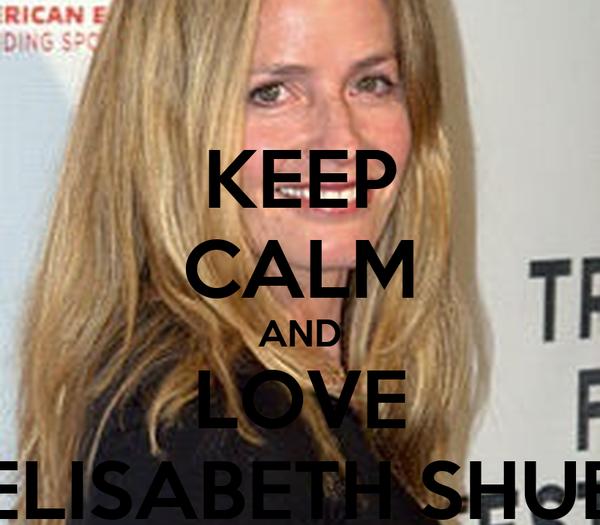 KEEP CALM AND LOVE ELISABETH SHUE