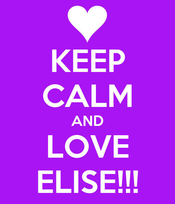 KEEP CALM AND LOVE ELISE!!!