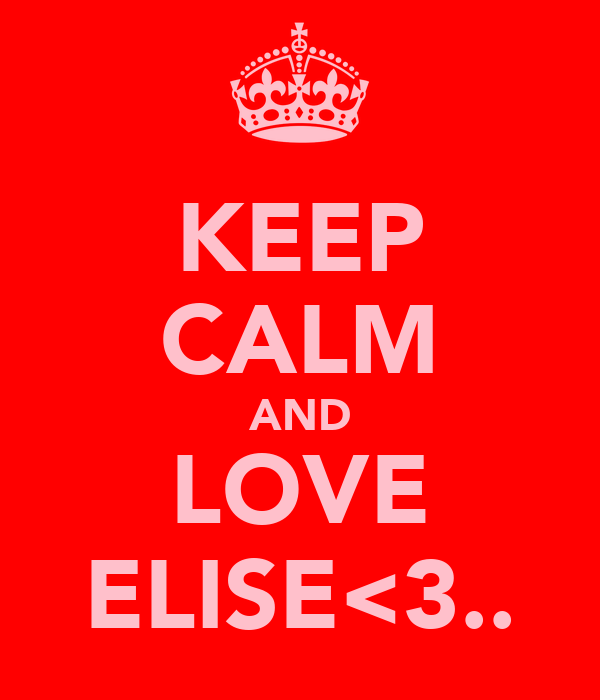 KEEP CALM AND LOVE ELISE<3..