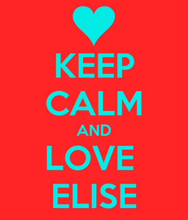 KEEP CALM AND LOVE  ELISE