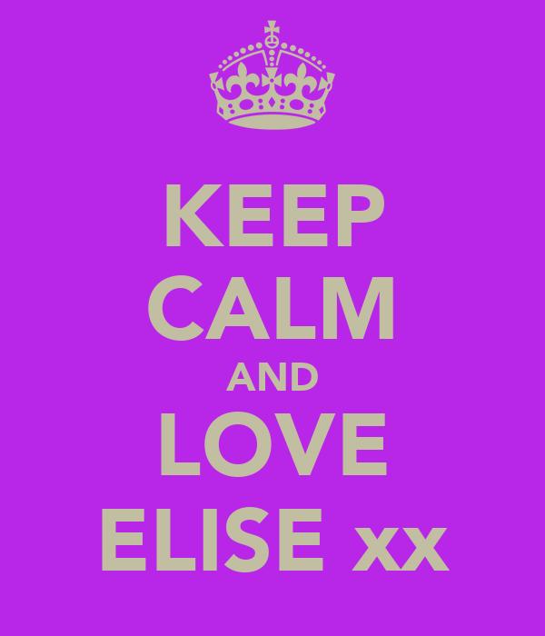 KEEP CALM AND LOVE ELISE xx
