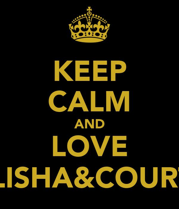 KEEP CALM AND LOVE ELISHA&COURT!