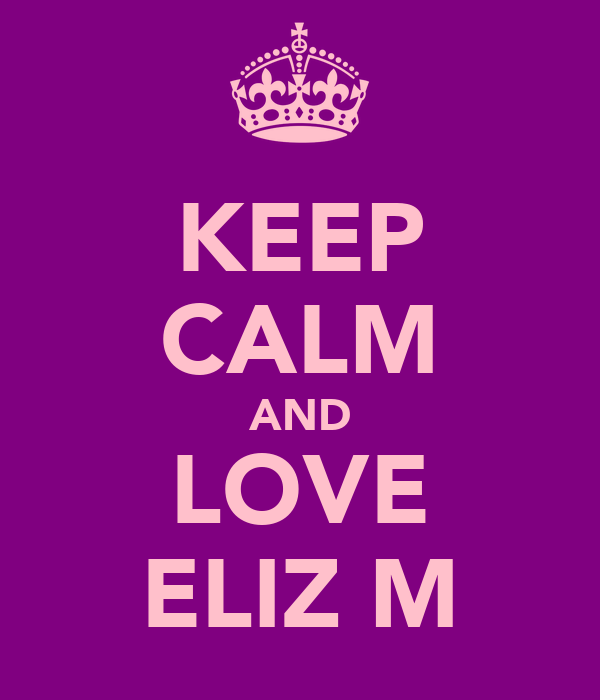 KEEP CALM AND LOVE ELIZ M