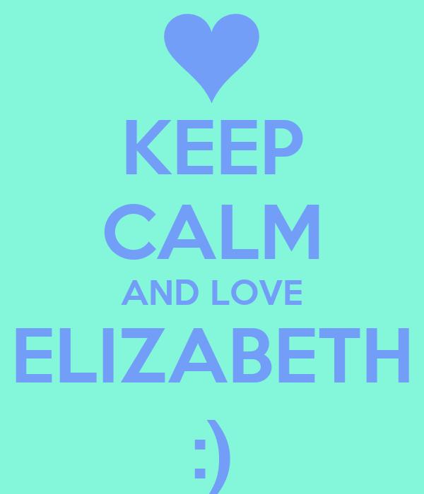 KEEP CALM AND LOVE ELIZABETH  :)