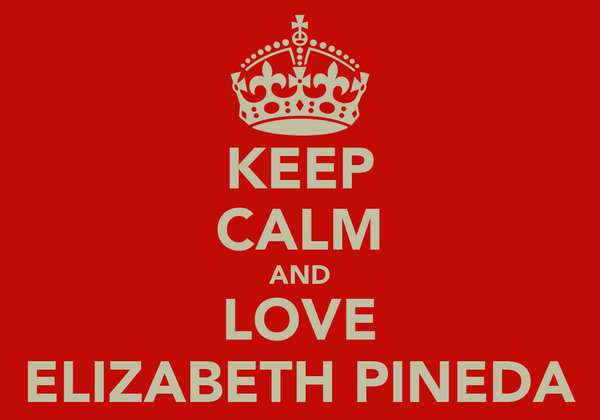 KEEP CALM AND LOVE ELIZABETH PINEDA