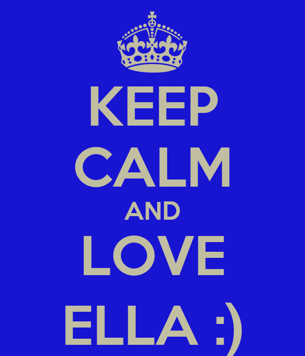 KEEP CALM AND LOVE ELLA :)