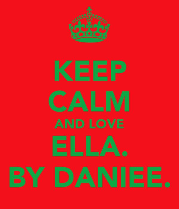 KEEP CALM AND LOVE ELLA. BY DANIEE.