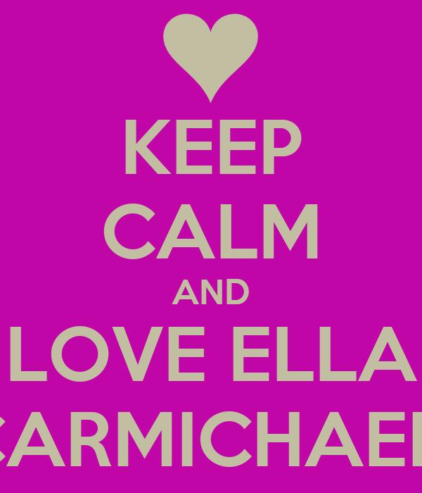 KEEP CALM AND LOVE ELLA CARMICHAEL