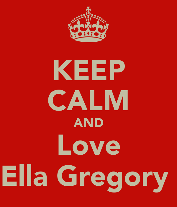 KEEP CALM AND Love Ella Gregory