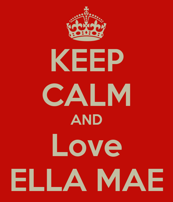 KEEP CALM AND Love ELLA MAE