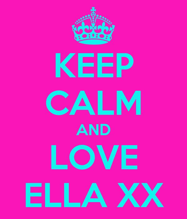 KEEP CALM AND LOVE ELLA XX